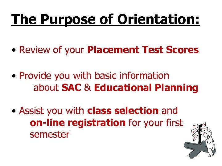 The Purpose of Orientation: • Review of your Placement Test Scores • Provide you