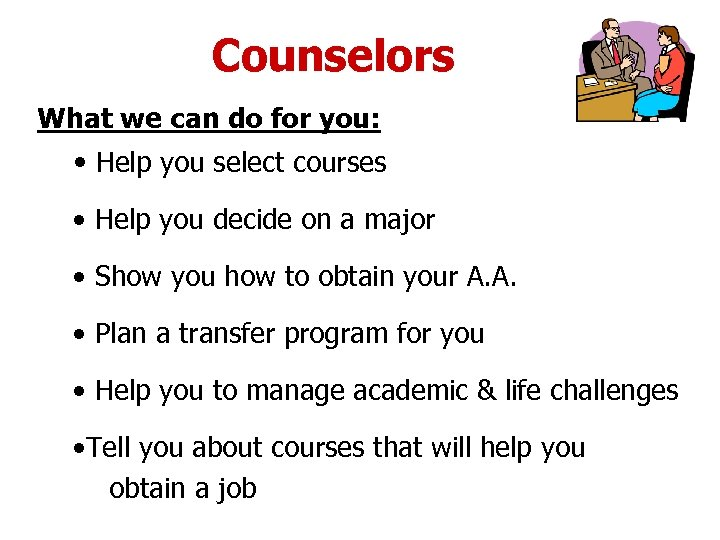 Counselors What we can do for you: • Help you select courses • Help