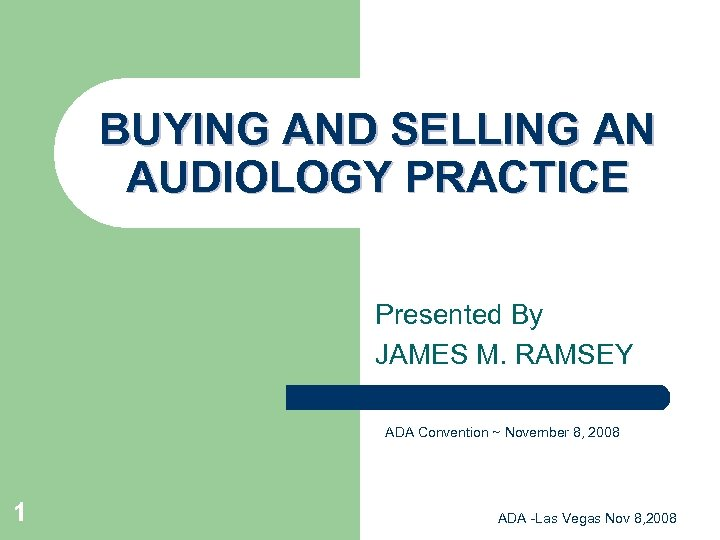 BUYING AND SELLING AN AUDIOLOGY PRACTICE Presented By JAMES M. RAMSEY ADA Convention ~