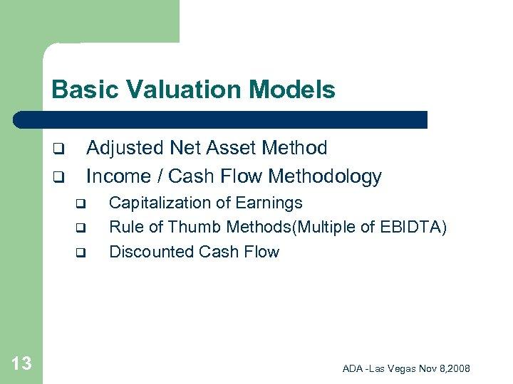 Basic Valuation Models Adjusted Net Asset Method Income / Cash Flow Methodology q q