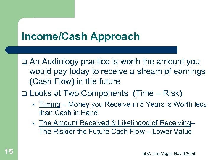 Income/Cash Approach An Audiology practice is worth the amount you would pay today to