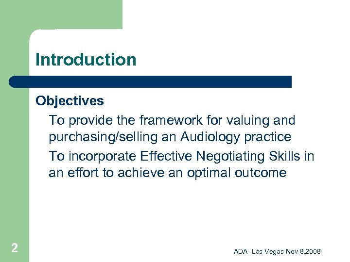 Introduction Objectives To provide the framework for valuing and purchasing/selling an Audiology practice To