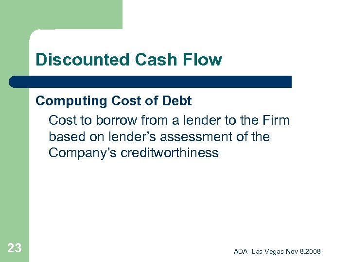 Discounted Cash Flow Computing Cost of Debt Cost to borrow from a lender to