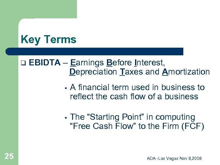 Key Terms q EBIDTA – Earnings Before Interest, Depreciation Taxes and Amortization § §