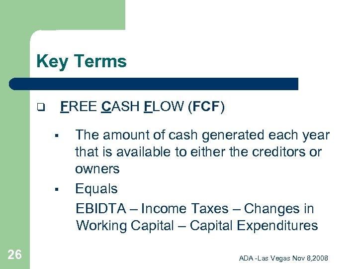 Key Terms FREE CASH FLOW (FCF) q § § 26 The amount of cash
