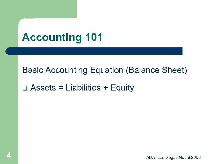 Accounting 101 Basic Accounting Equation (Balance Sheet) q 4 Assets = Liabilities + Equity