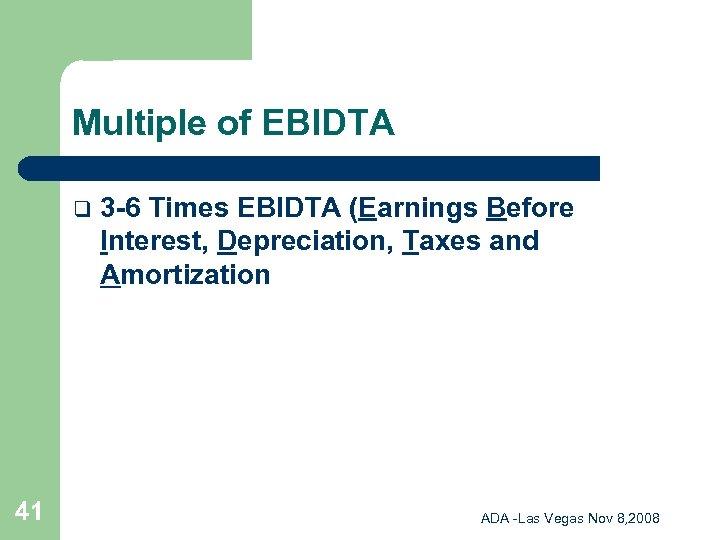 Multiple of EBIDTA q 41 3 -6 Times EBIDTA (Earnings Before Interest, Depreciation, Taxes