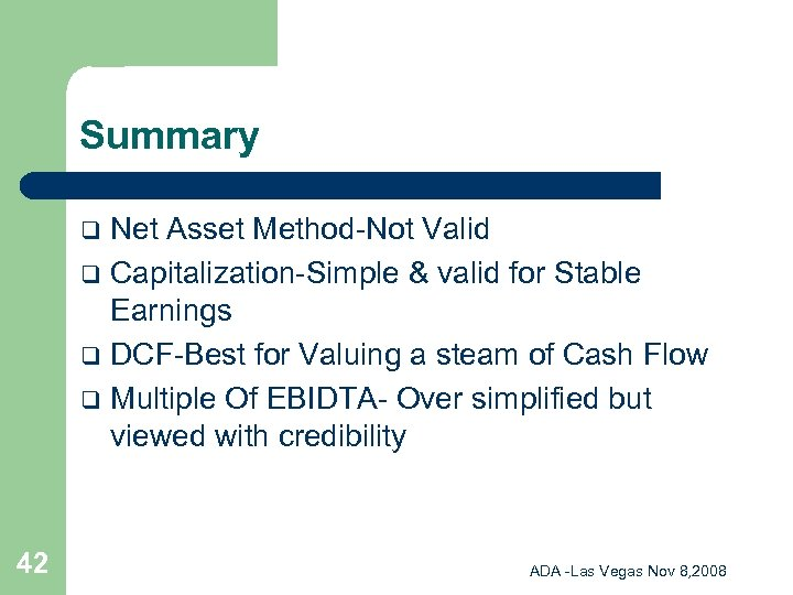 Summary Net Asset Method-Not Valid q Capitalization-Simple & valid for Stable Earnings q DCF-Best