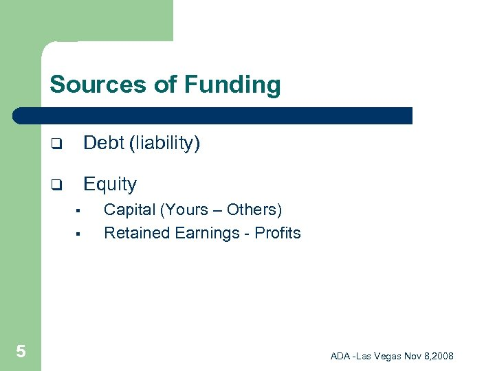 Sources of Funding q Debt (liability) q Equity § § 5 Capital (Yours –
