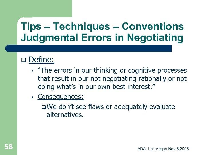 Tips – Techniques – Conventions Judgmental Errors in Negotiating q Define: § § 58
