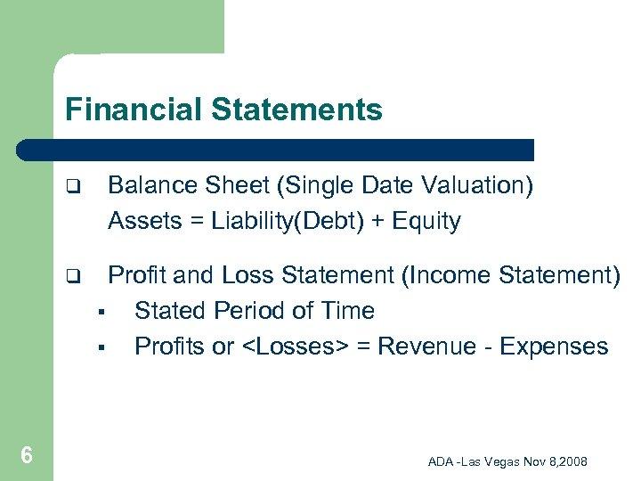 Financial Statements q q 6 Balance Sheet (Single Date Valuation) Assets = Liability(Debt) +