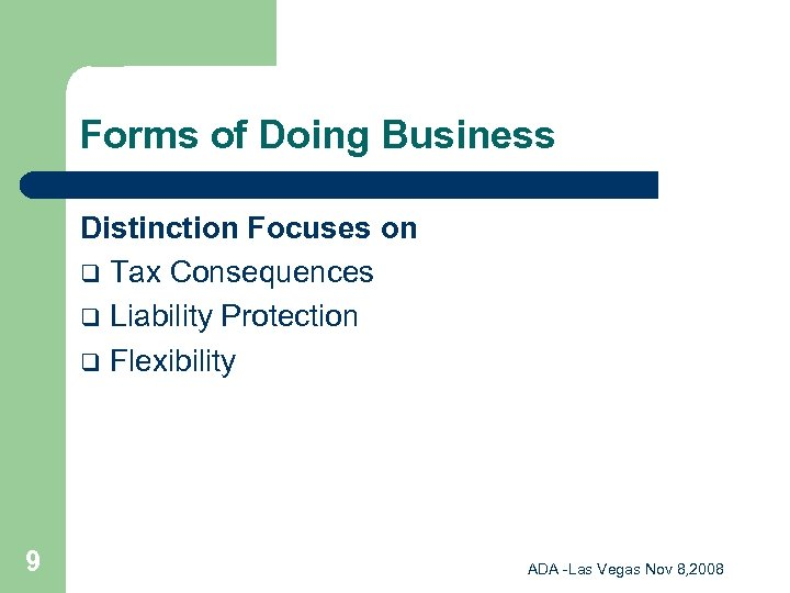 Forms of Doing Business Distinction Focuses on q Tax Consequences q Liability Protection q
