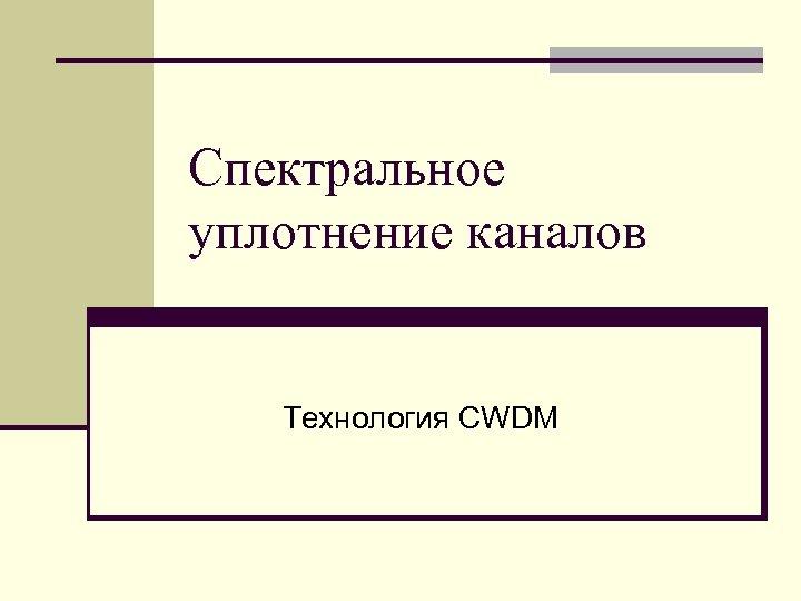 Спектральное уплотнение каналов Технология CWDM