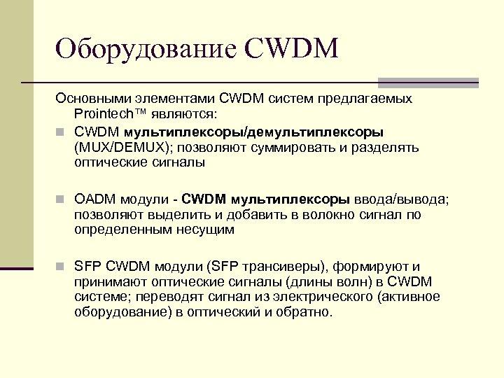 Оборудование CWDM Основными элементами CWDM систем предлагаемых Prointech™ являются: n CWDM мультиплексоры/демультиплексоры (MUX/DEMUX); позволяют