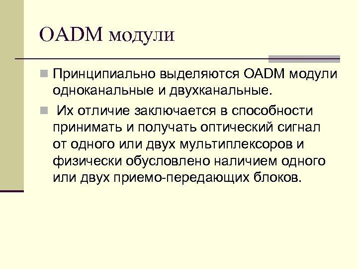 OADM модули n Принципиально выделяются OADM модули одноканальные и двухканальные. n Их отличие заключается