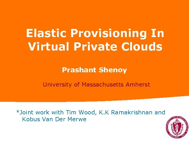 Elastic Provisioning In Virtual Private Clouds Prashant Shenoy University of Massachusetts Amherst *Joint work