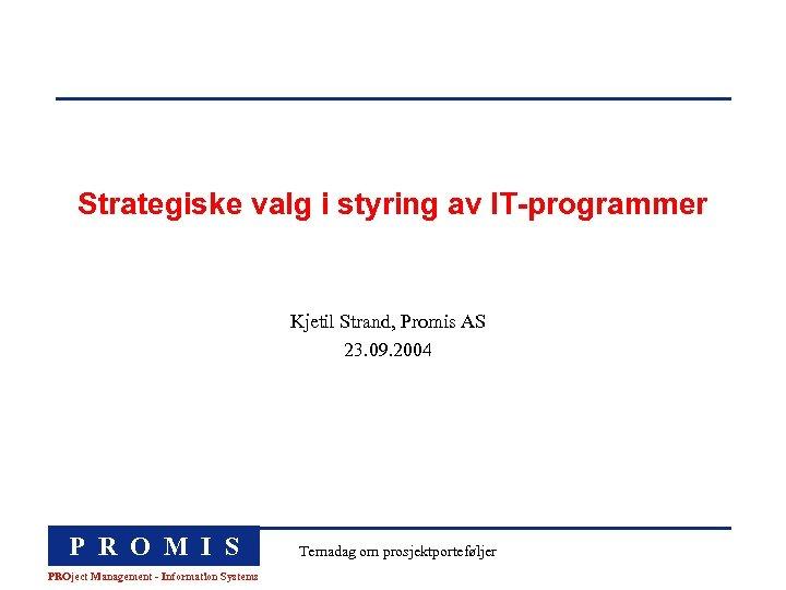 Strategiske valg i styring av IT-programmer Kjetil Strand, Promis AS 23. 09. 2004 P