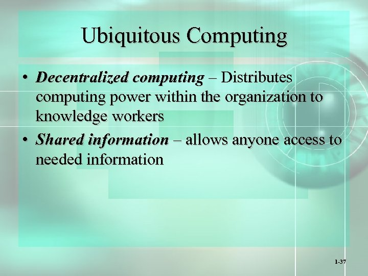 Ubiquitous Computing • Decentralized computing – Distributes computing power within the organization to knowledge