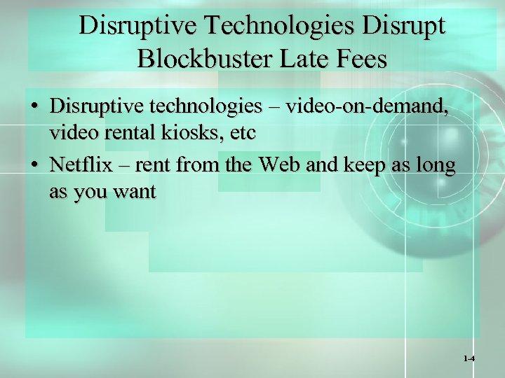 Disruptive Technologies Disrupt Blockbuster Late Fees • Disruptive technologies – video-on-demand, video rental kiosks,