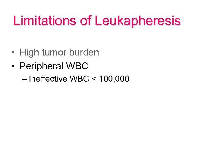 Limitations of Leukapheresis • High tumor burden • Peripheral WBC – Ineffective WBC <