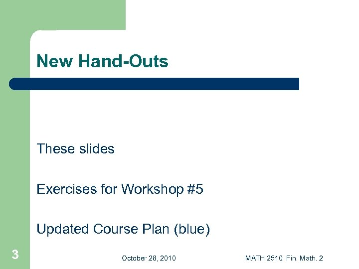 New Hand-Outs These slides Exercises for Workshop #5 Updated Course Plan (blue) 3 October