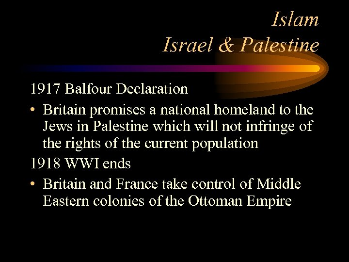 Islam Israel & Palestine 1917 Balfour Declaration • Britain promises a national homeland to