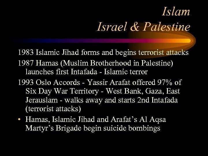 Islam Israel & Palestine 1983 Islamic Jihad forms and begins terrorist attacks 1987 Hamas