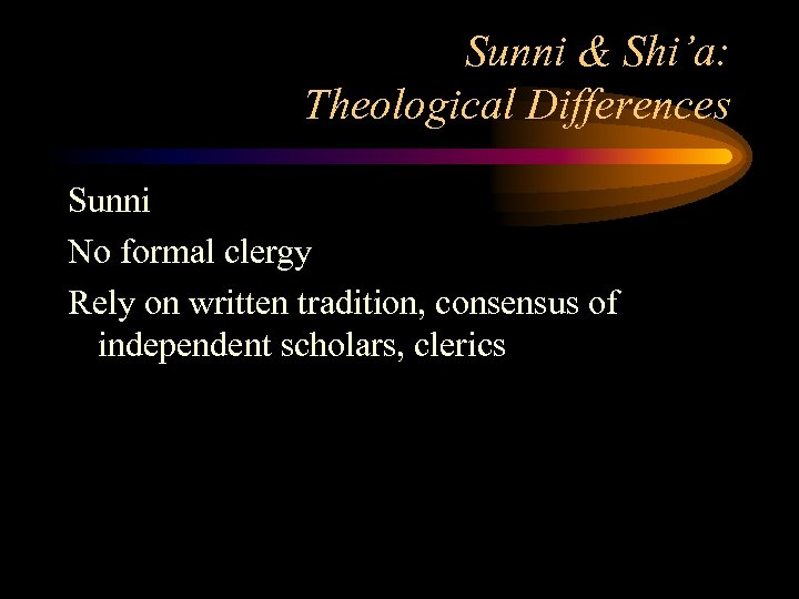 Sunni & Shi'a: Theological Differences Sunni No formal clergy Rely on written tradition, consensus