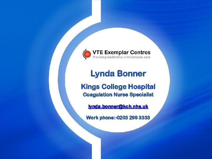 Lynda Bonner Kings College Hospital Coagulation Nurse Specialist lynda. bonner@kch. nhs. uk Work phone: