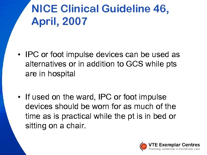 NICE Clinical Guideline 46, April, 2007 • IPC or foot impulse devices can be