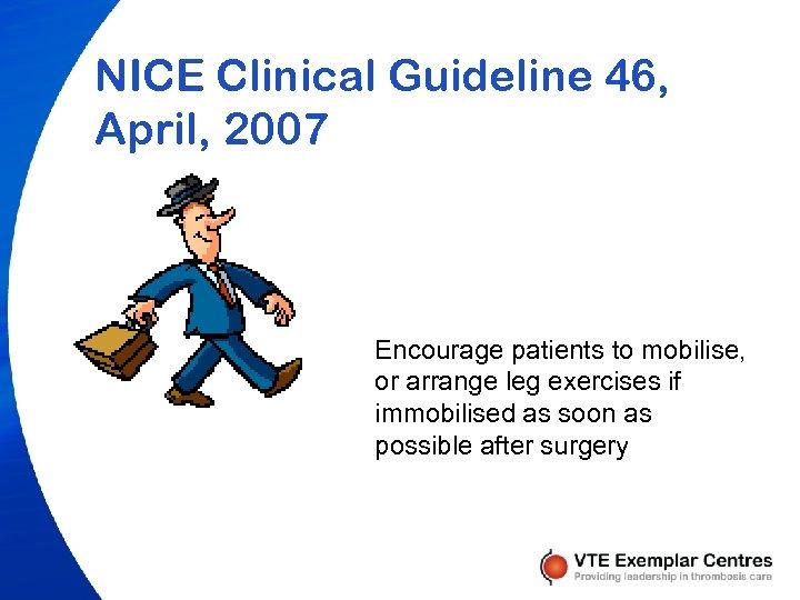 NICE Clinical Guideline 46, April, 2007 Encourage patients to mobilise, or arrange leg exercises