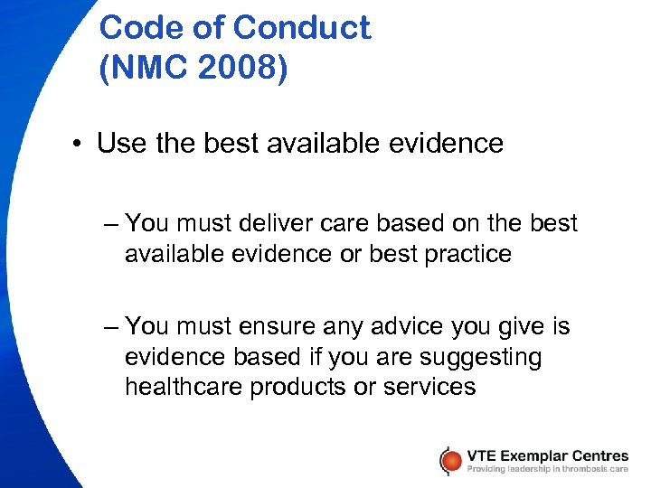 Code of Conduct (NMC 2008) • Use the best available evidence – You must