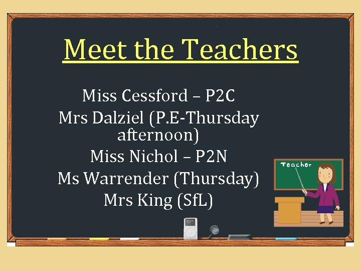 Meet the Teachers Miss Cessford – P 2 C Mrs Dalziel (P. E-Thursday afternoon)