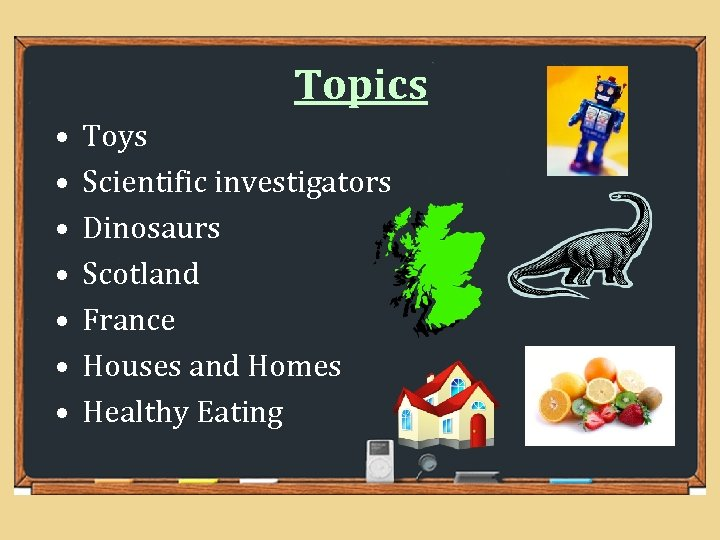 Topics • • Toys Scientific investigators Dinosaurs Scotland France Houses and Homes Healthy Eating