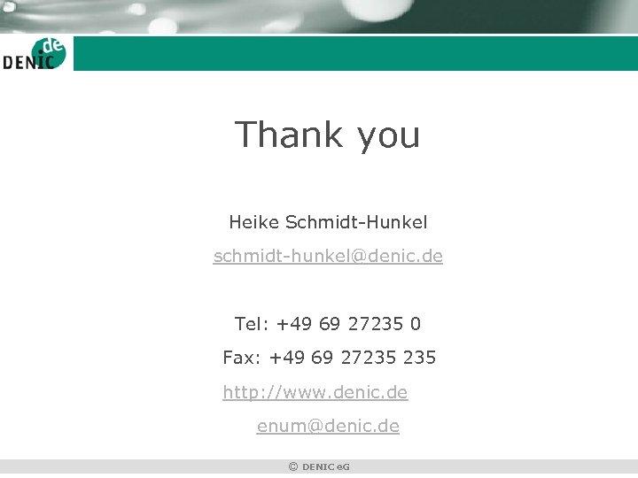 Thank you Heike Schmidt-Hunkel schmidt-hunkel@denic. de Tel: +49 69 27235 0 Fax: +49 69
