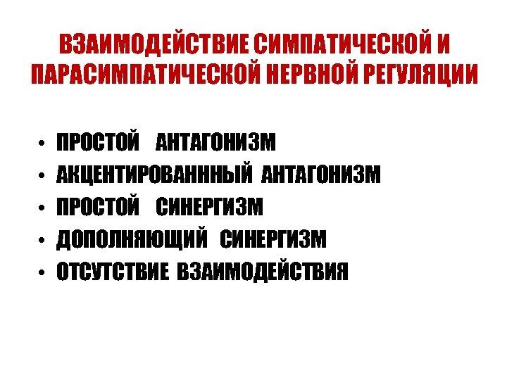 ВЗАИМОДЕЙСТВИЕ СИМПАТИЧЕСКОЙ И ПАРАСИМПАТИЧЕСКОЙ НЕРВНОЙ РЕГУЛЯЦИИ • • • ПРОСТОЙ АНТАГОНИЗМ АКЦЕНТИРОВАНННЫЙ АНТАГОНИЗМ ПРОСТОЙ