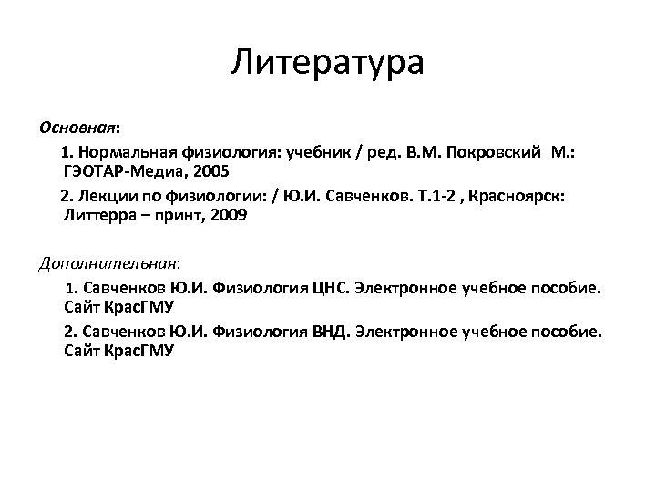 Литература Основная: 1. Нормальная физиология: учебник / ред. В. М. Покровский М. : ГЭОТАР-Медиа,