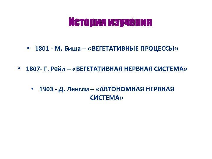 История изучения • 1801 - М. Биша – «ВЕГЕТАТИВНЫЕ ПРОЦЕССЫ» • 1807 - Г.