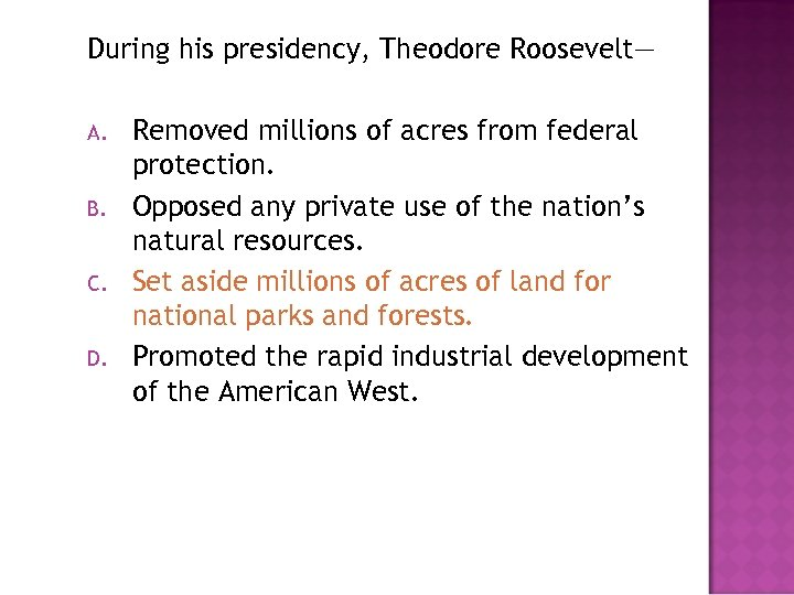 During his presidency, Theodore Roosevelt— A. B. C. D. Removed millions of acres from