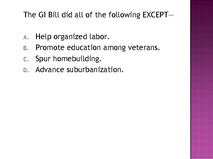 The GI Bill did all of the following EXCEPT— A. B. C. D. Help