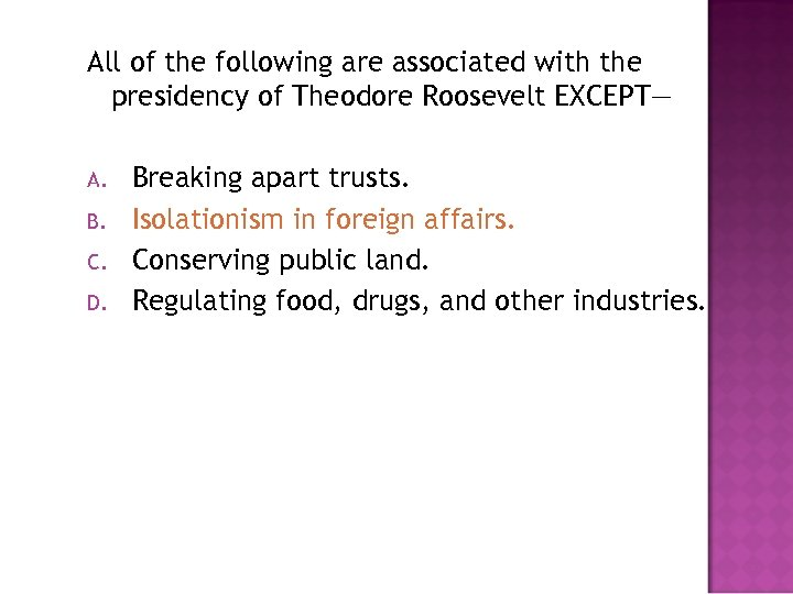 All of the following are associated with the presidency of Theodore Roosevelt EXCEPT— A.