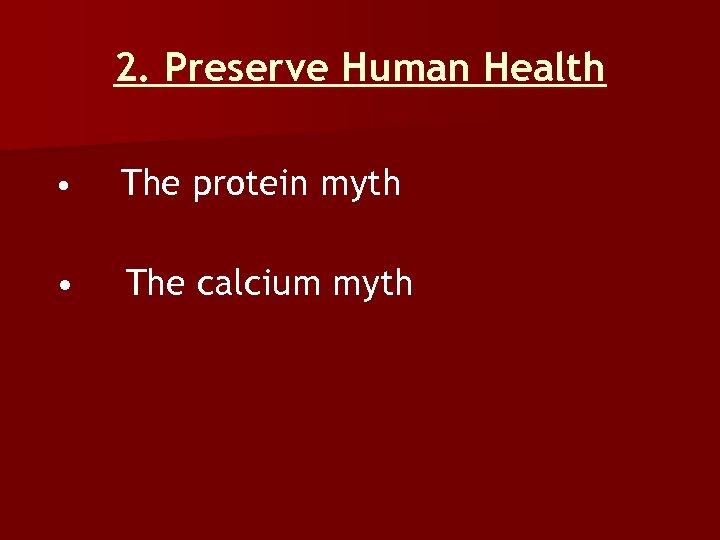 2. Preserve Human Health • The protein myth • The calcium myth