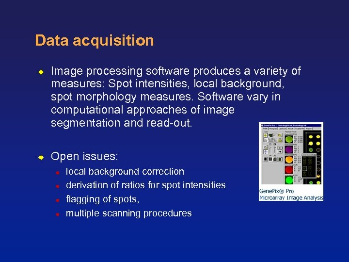 Data acquisition Image processing software produces a variety of measures: Spot intensities, local background,