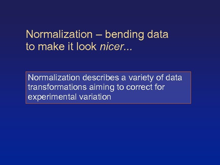Normalization – bending data to make it look nicer. . . Normalization describes a