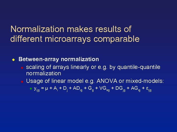Normalization makes results of different microarrays comparable Between-array normalization scaling of arrays linearly or