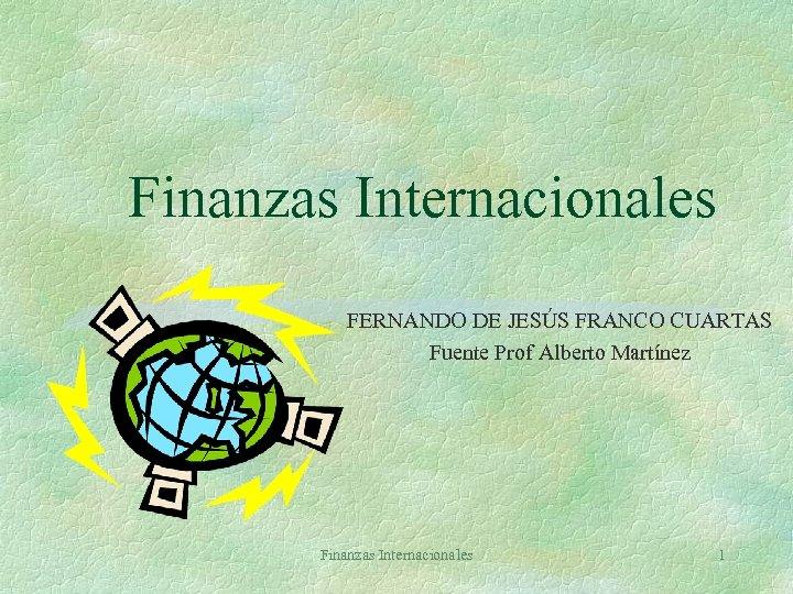 Finanzas Internacionales FERNANDO DE JESÚS FRANCO CUARTAS Fuente Prof Alberto Martínez Finanzas Internacionales 1