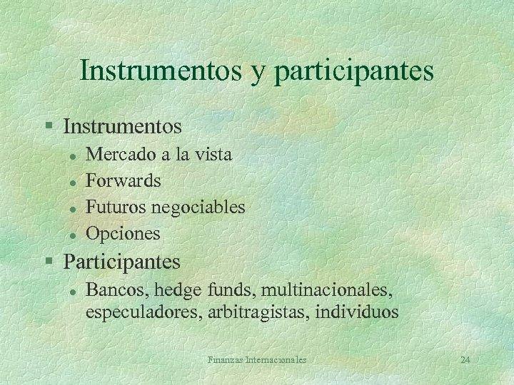 Instrumentos y participantes § Instrumentos l l Mercado a la vista Forwards Futuros negociables