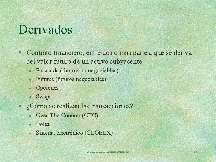 Derivados § Contrato financiero, entre dos o más partes, que se deriva del valor