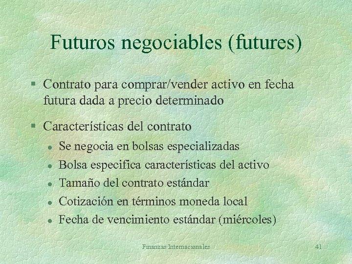 Futuros negociables (futures) § Contrato para comprar/vender activo en fecha futura dada a precio