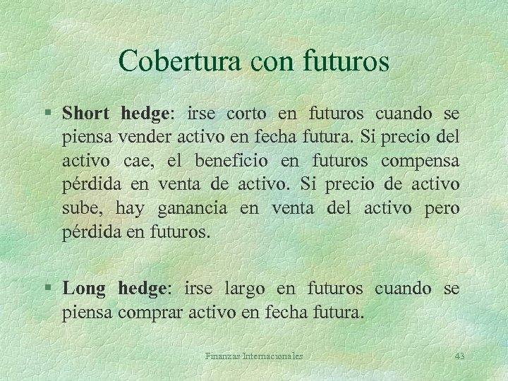 Cobertura con futuros § Short hedge: irse corto en futuros cuando se piensa vender